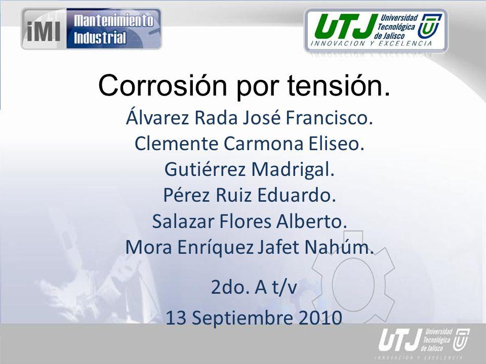 Corrosión por tensión. 2do. A t/v 13 Septiembre 2010 Álvarez Rada José Francisco. Clemente Carmona Eliseo. Gutiérrez Madrigal. Pérez Ruiz Eduardo. Sal