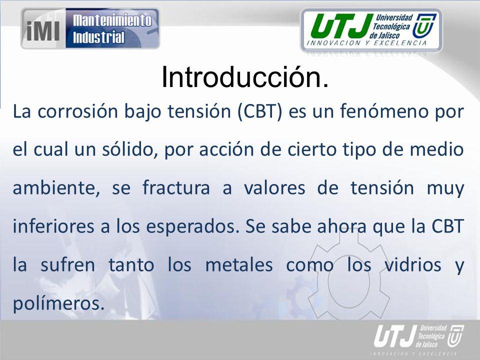 Introducción. La corrosión bajo tensión (CBT) es un fenómeno por el cual un sólido, por acción de cierto tipo de medio ambiente, se fractura a valores