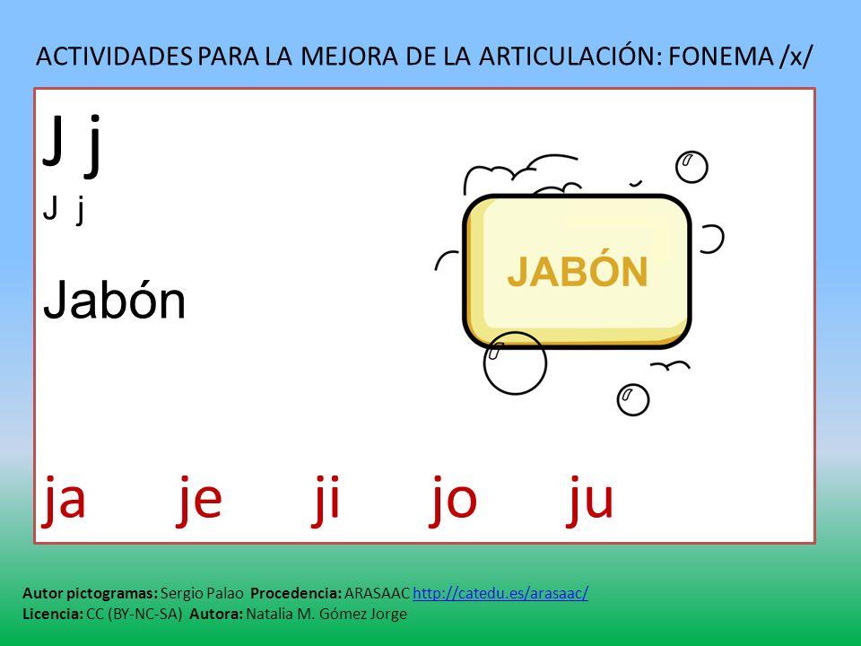 ACTIVIDADES PARA LA MEJORA DE LA ARTICULACIÓN: FONEMA /x/ Autor pictogramas: Sergio Palao Procedencia: ARASAAC http://catedu.es/arasaac/http://catedu.es/arasaac/ Licencia: CC (BY-NC-SA) Autora: Natalia M.