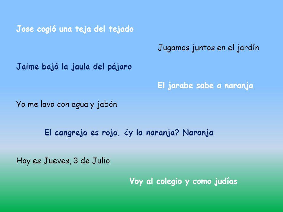Jose cogió una teja del tejado Jugamos juntos en el jardín Jaime bajó la jaula del pájaro El jarabe sabe a naranja Yo me lavo con agua y jabón El cangrejo es rojo, ¿y la naranja.