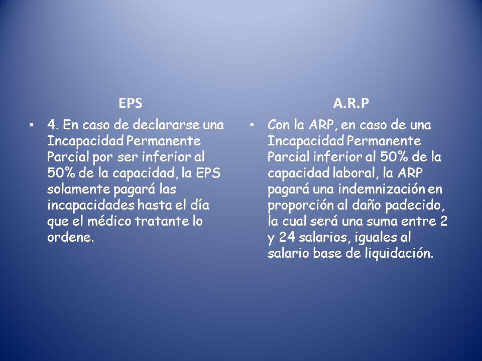 Diferencias entre los valores pagados por la EPS y la ARP E.P.S 1. La EPS paga incapacidad sólo a partir del 4º día en adelante. 2. La EPS paga por la