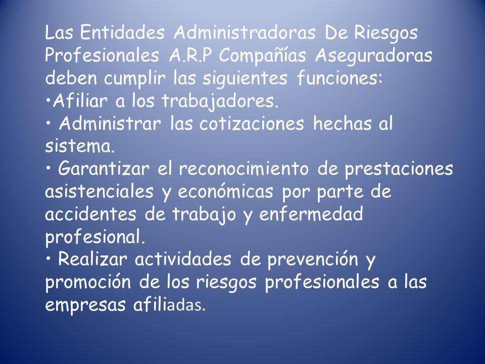Las Entidades Administradoras De Riesgos Profesionales A.R.P Compañías Aseguradoras deben cumplir las siguientes funciones: Afiliar a los trabajadores.