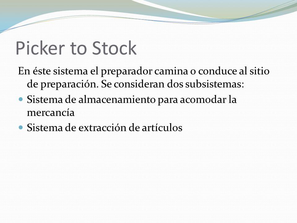 Picker to Stock En éste sistema el preparador camina o conduce al sitio de preparación. Se consideran dos subsistemas: Sistema de almacenamiento para