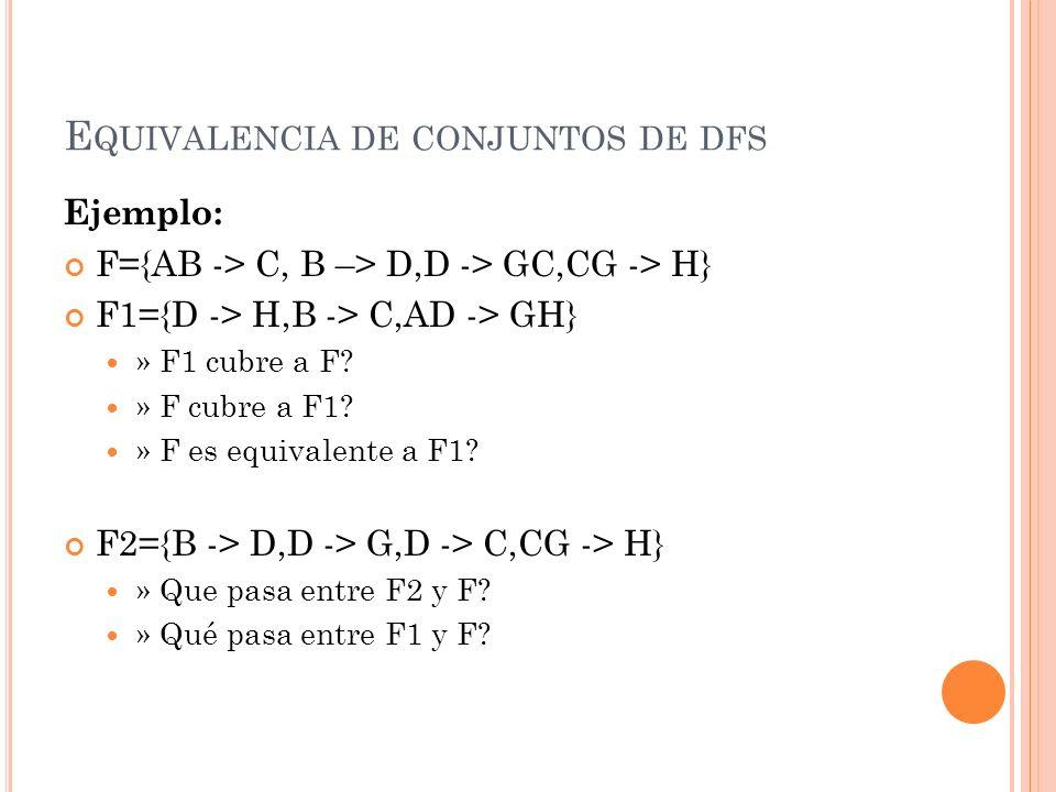 E QUIVALENCIA DE CONJUNTOS DE DFS Ejemplo: F={AB -> C, B –> D,D -> GC,CG -> H} F1={D -> H,B -> C,AD -> GH} » F1 cubre a F? » F cubre a F1? » F es equi
