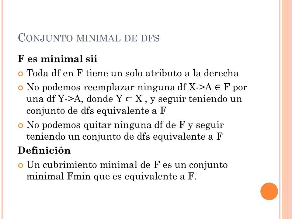 C ONJUNTO MINIMAL DE DFS F es minimal sii Toda df en F tiene un solo atributo a la derecha No podemos reemplazar ninguna df X->A F por una df Y->A, do
