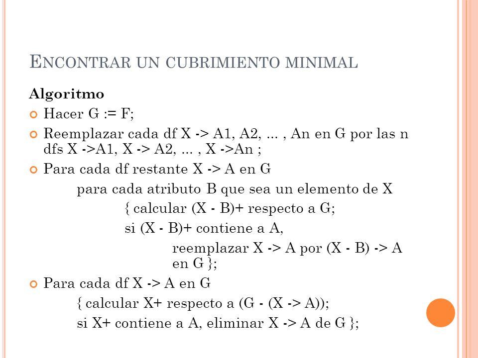 E NCONTRAR UN CUBRIMIENTO MINIMAL Algoritmo Hacer G := F; Reemplazar cada df X -> A1, A2,..., An en G por las n dfs X ->A1, X -> A2,..., X ->An ; Para
