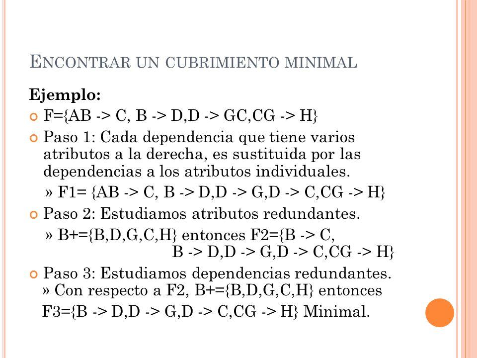 E NCONTRAR UN CUBRIMIENTO MINIMAL Ejemplo: F={AB -> C, B -> D,D -> GC,CG -> H} Paso 1: Cada dependencia que tiene varios atributos a la derecha, es su