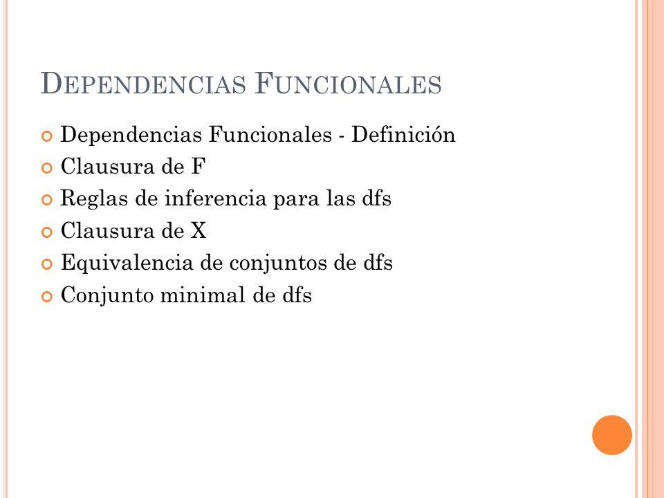 D EPENDENCIAS F UNCIONALES Definición Una df X -> Y, entre 2 conjuntos de atributos X e Y que son subconjuntos de R, especifica una restricción sobre las posibles tuplas que formarían una instancia r de R.