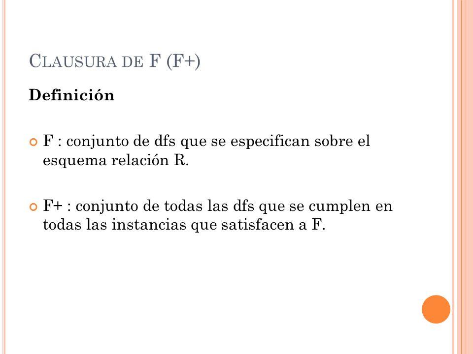 C LAUSURA DE F (F+) Definición F : conjunto de dfs que se especifican sobre el esquema relación R. F+ : conjunto de todas las dfs que se cumplen en to