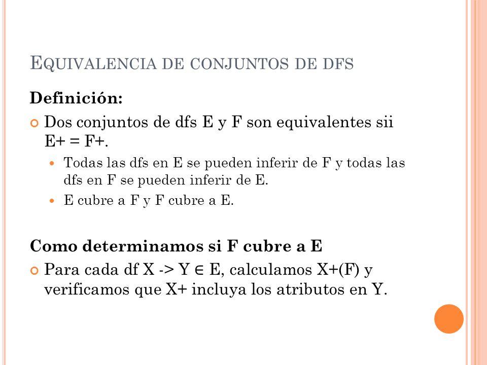 E QUIVALENCIA DE CONJUNTOS DE DFS Definición: Dos conjuntos de dfs E y F son equivalentes sii E+ = F+. Todas las dfs en E se pueden inferir de F y tod