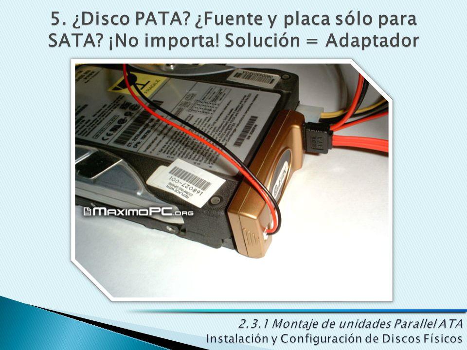 5. ¿Disco PATA? ¿Fuente y placa sólo para SATA? ¡No importa! Solución = Adaptador