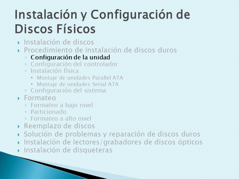Instalación de discos Procedimiento de instalación de discos duros Configuración de la unidad Configuración del controlador Instalación física Montaje de unidades Parallel ATA Montaje de unidades Serial ATA Configuración del sistema Formateo Formateo a bajo nivel Particionado Formateo a alto nivel Reemplazo de discos Solución de problemas y reparación de discos duros Instalación de lectores/grabadores de discos ópticos Instalación de disqueteras Instalación y Configuración de Discos Físicos