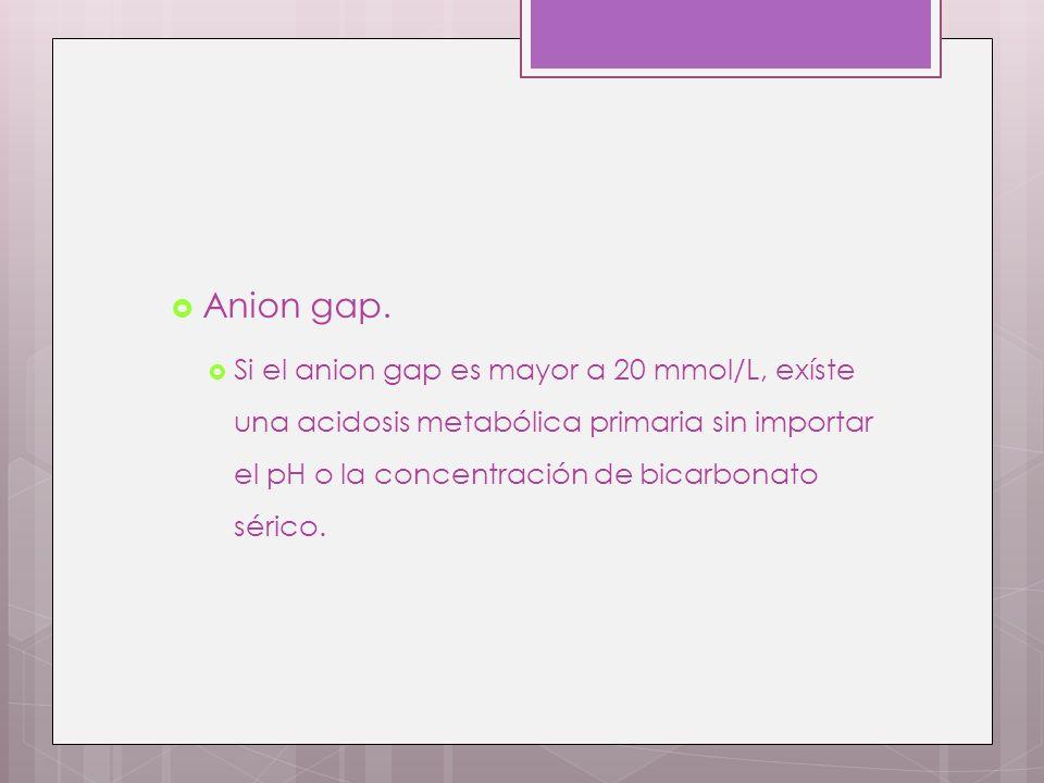 Anion gap. Si el anion gap es mayor a 20 mmol/L, exíste una acidosis metabólica primaria sin importar el pH o la concentración de bicarbonato sérico.