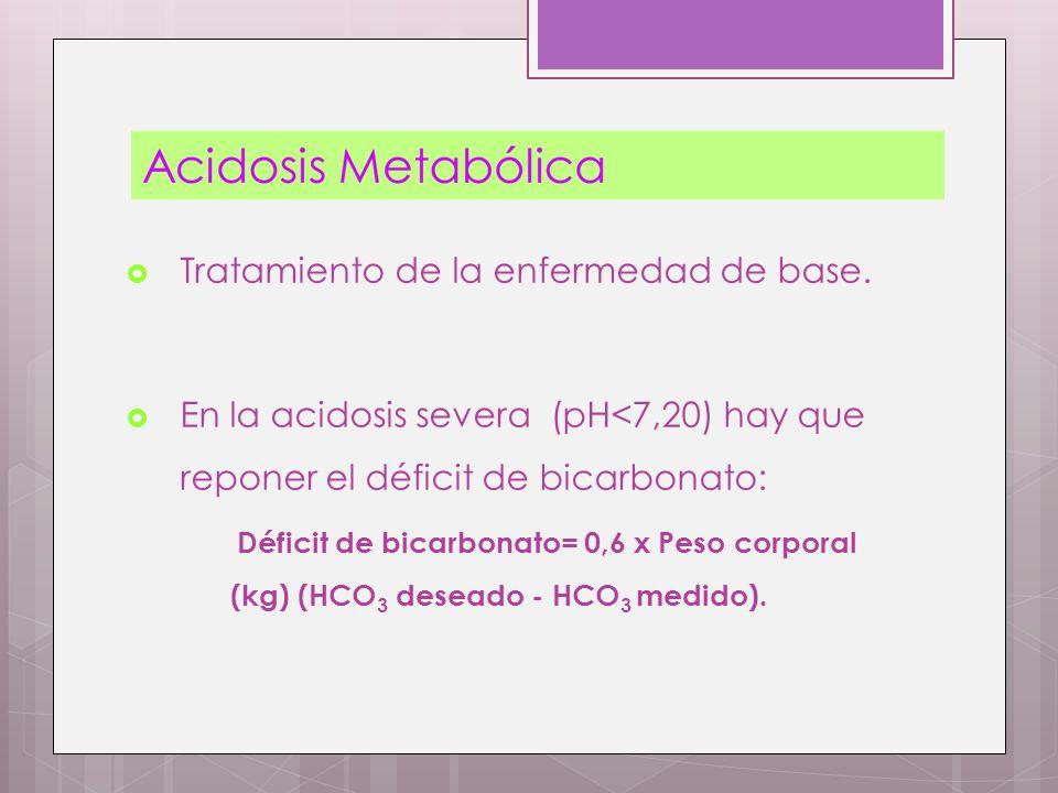 Tratamiento de la enfermedad de base. En la acidosis severa (pH<7,20) hay que reponer el déficit de bicarbonato: Déficit de bicarbonato= 0,6 x Peso co