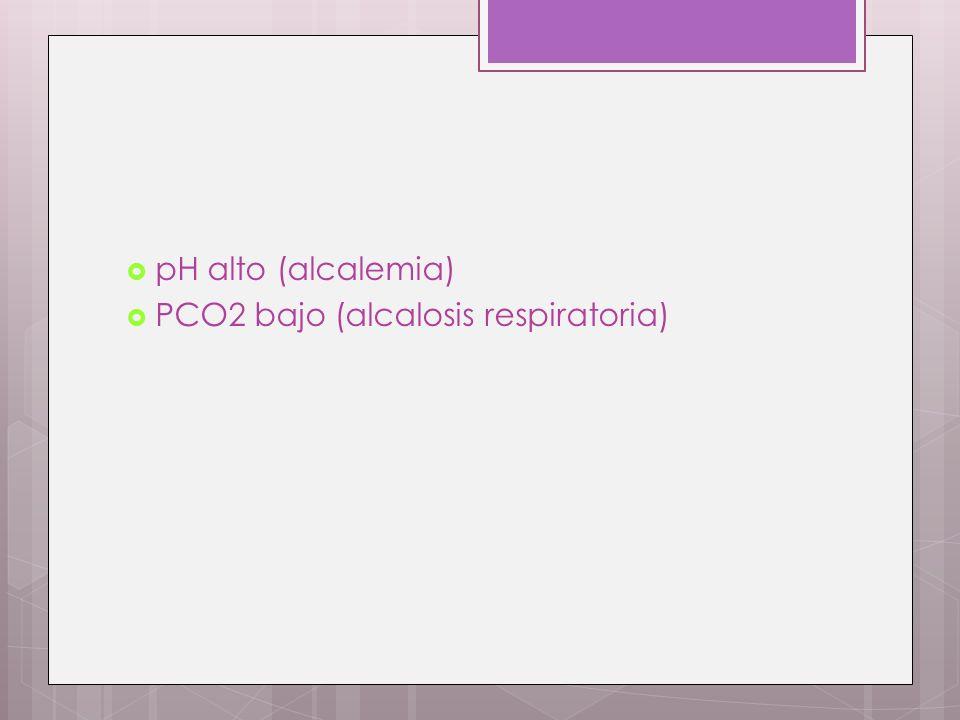 pH alto (alcalemia) PCO2 bajo (alcalosis respiratoria)