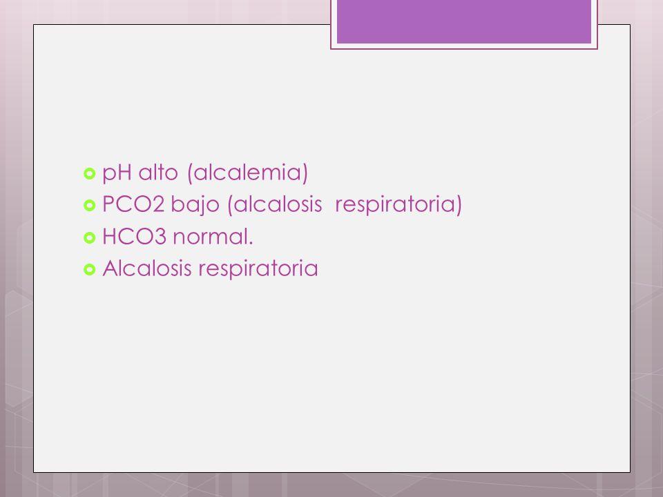 pH alto (alcalemia) PCO2 bajo (alcalosis respiratoria) HCO3 normal. Alcalosis respiratoria
