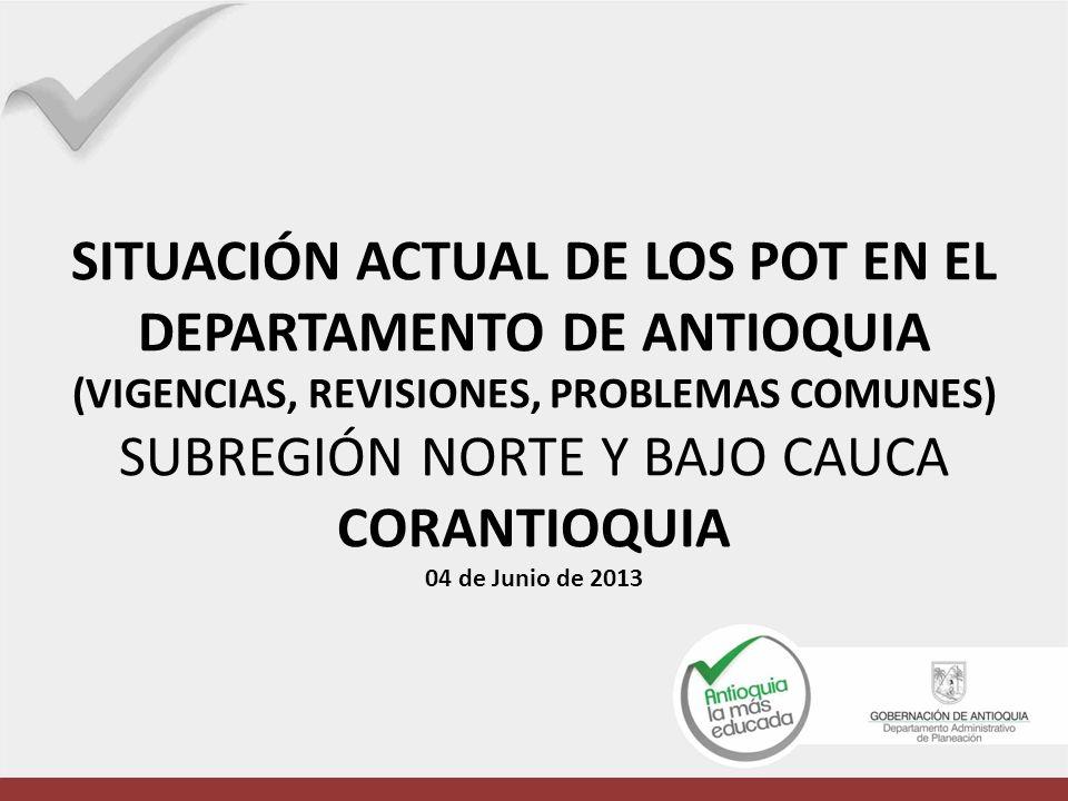 SITUACIÓN ACTUAL DE LOS POT EN EL DEPARTAMENTO DE ANTIOQUIA (VIGENCIAS, REVISIONES, PROBLEMAS COMUNES) SUBREGIÓN NORTE Y BAJO CAUCA CORANTIOQUIA 04 de