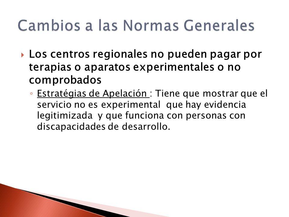 Los centros regionales no pueden pagar por terapias o aparatos experimentales o no comprobados Estratégias de Apelación : Tiene que mostrar que el ser