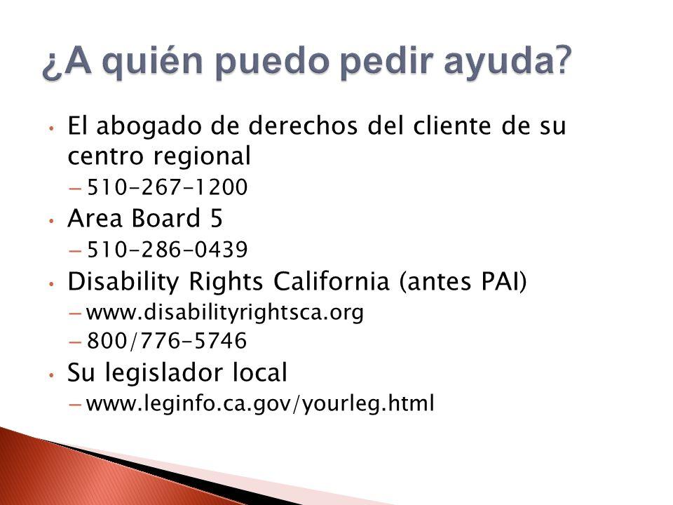 El abogado de derechos del cliente de su centro regional – 510-267-1200 Area Board 5 – 510-286-0439 Disability Rights California (antes PAI) – www.disabilityrightsca.org – 800/776-5746 Su legislador local – www.leginfo.ca.gov/yourleg.html