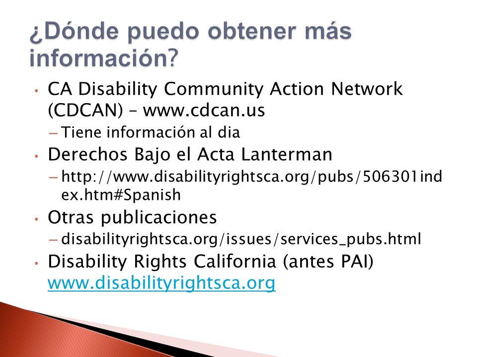 CA Disability Community Action Network (CDCAN) – www.cdcan.us – Tiene información al dia Derechos Bajo el Acta Lanterman – http://www.disabilityrightsca.org/pubs/506301ind ex.htm#Spanish Otras publicaciones – disabilityrightsca.org/issues/services_pubs.html Disability Rights California (antes PAI) www.disabilityrightsca.org www.disabilityrightsca.org