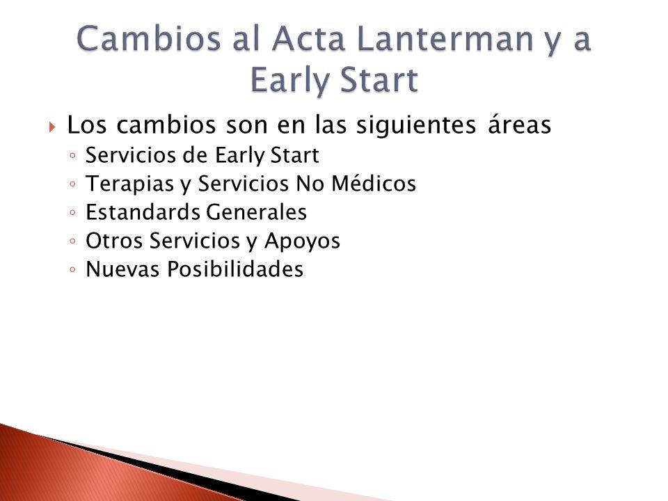 Los cambios son en las siguientes áreas Servicios de Early Start Terapias y Servicios No Médicos Estandards Generales Otros Servicios y Apoyos Nuevas