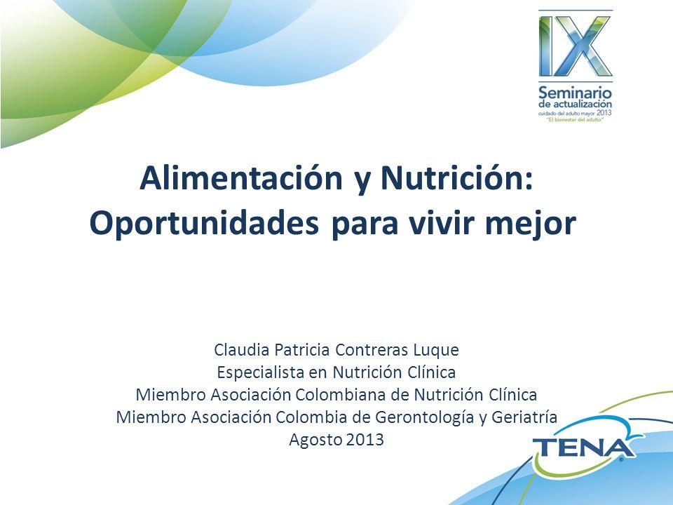Alimentación y Nutrición: Oportunidades para vivir mejor Claudia Patricia Contreras Luque Especialista en Nutrición Clínica Miembro Asociación Colombiana de Nutrición Clínica Miembro Asociación Colombia de Gerontología y Geriatría Agosto 2013