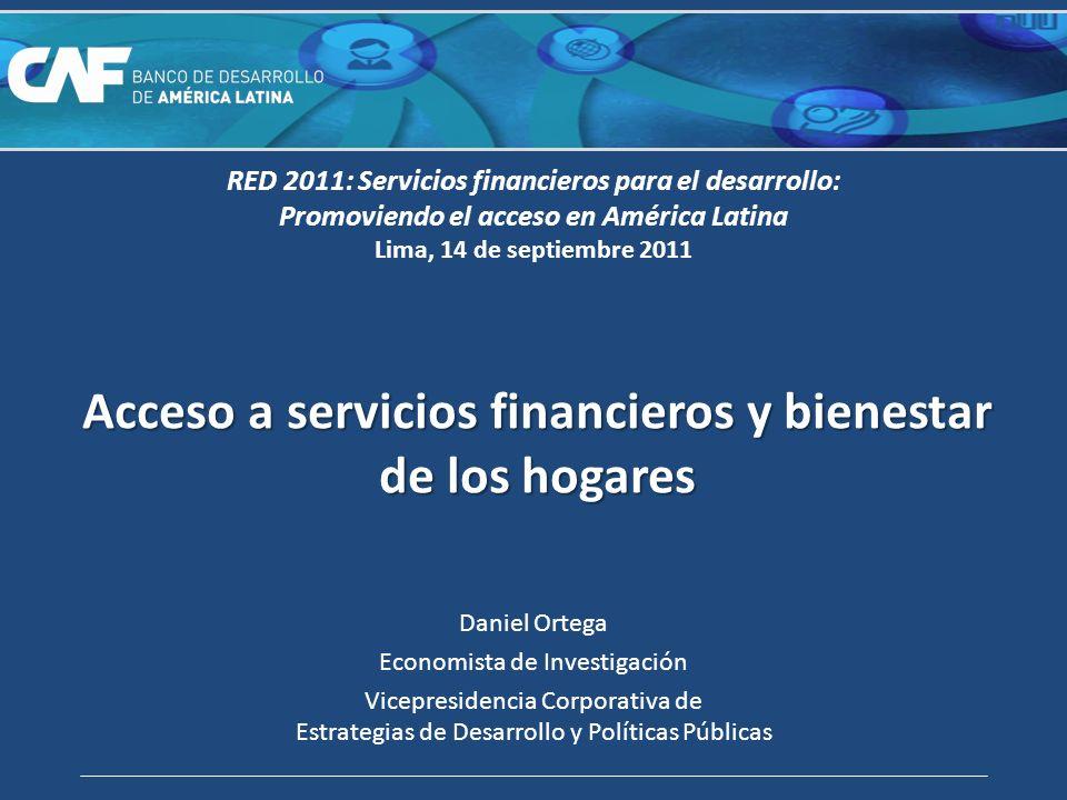Acceso a servicios financieros y bienestar de los hogares Daniel Ortega Economista de Investigación Vicepresidencia Corporativa de Estrategias de Desarrollo y Políticas Públicas RED 2011: Servicios financieros para el desarrollo: Promoviendo el acceso en América Latina Lima, 14 de septiembre 2011