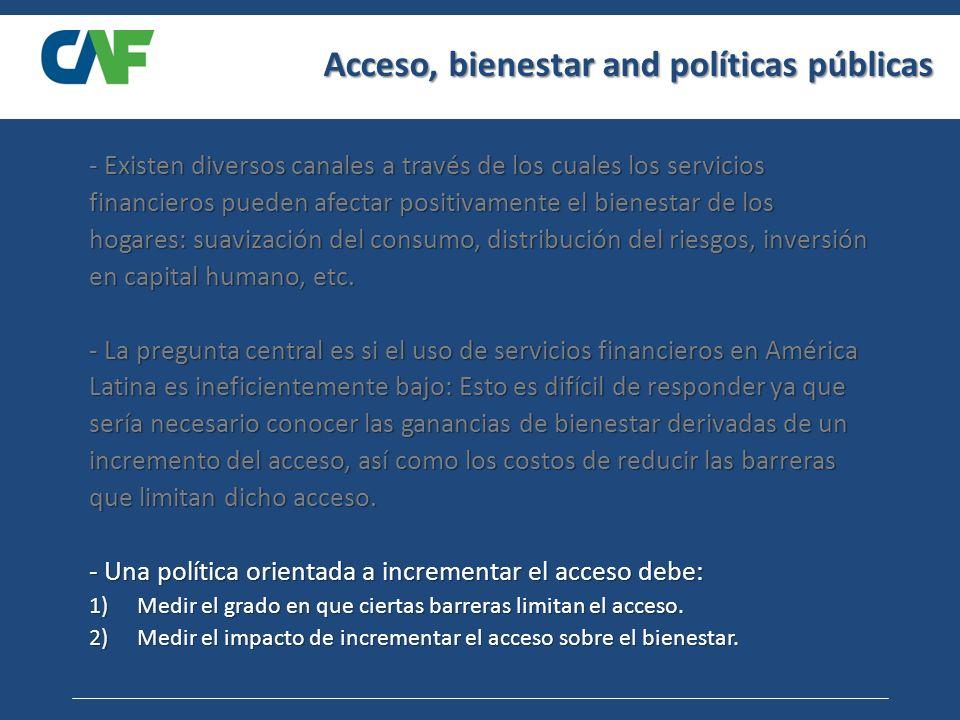 Acceso, bienestar and políticas públicas - Existen diversos canales a través de los cuales los servicios financieros pueden afectar positivamente el bienestar de los hogares: suavización del consumo, distribución del riesgos, inversión en capital humano, etc.