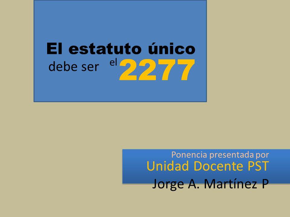 El estatuto único Ponencia presentada por Unidad Docente PST Jorge A. Martínez P debe ser 2277 el
