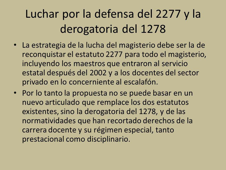 Luchar por la defensa del 2277 y la derogatoria del 1278 La estrategia de la lucha del magisterio debe ser la de reconquistar el estatuto 2277 para todo el magisterio, incluyendo los maestros que entraron al servicio estatal después del 2002 y a los docentes del sector privado en lo concerniente al escalafón.