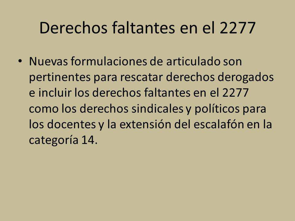 Derechos faltantes en el 2277 Nuevas formulaciones de articulado son pertinentes para rescatar derechos derogados e incluir los derechos faltantes en el 2277 como los derechos sindicales y políticos para los docentes y la extensión del escalafón en la categoría 14.