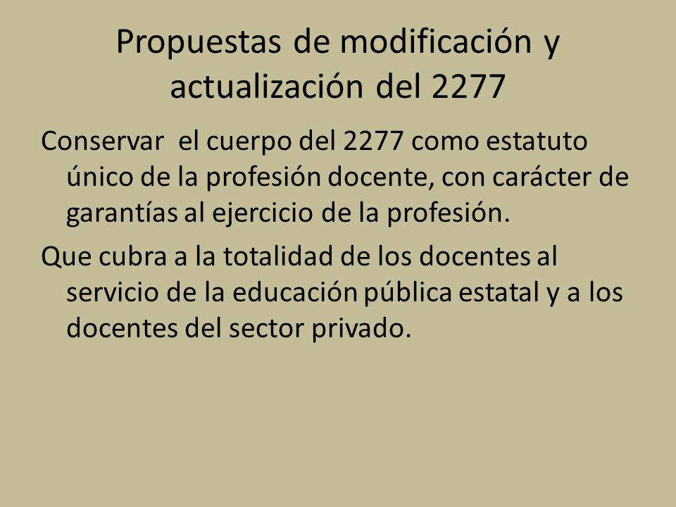 Propuestas de modificación y actualización del 2277 Conservar el cuerpo del 2277 como estatuto único de la profesión docente, con carácter de garantías al ejercicio de la profesión.