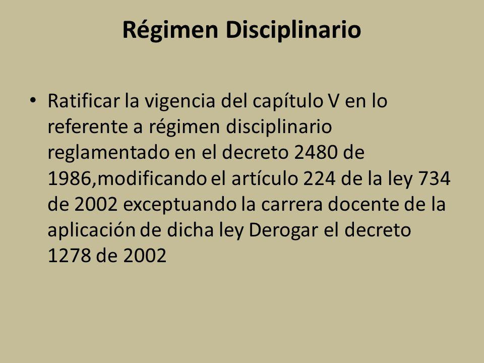 Régimen Disciplinario Ratificar la vigencia del capítulo V en lo referente a régimen disciplinario reglamentado en el decreto 2480 de 1986,modificando el artículo 224 de la ley 734 de 2002 exceptuando la carrera docente de la aplicación de dicha ley Derogar el decreto 1278 de 2002