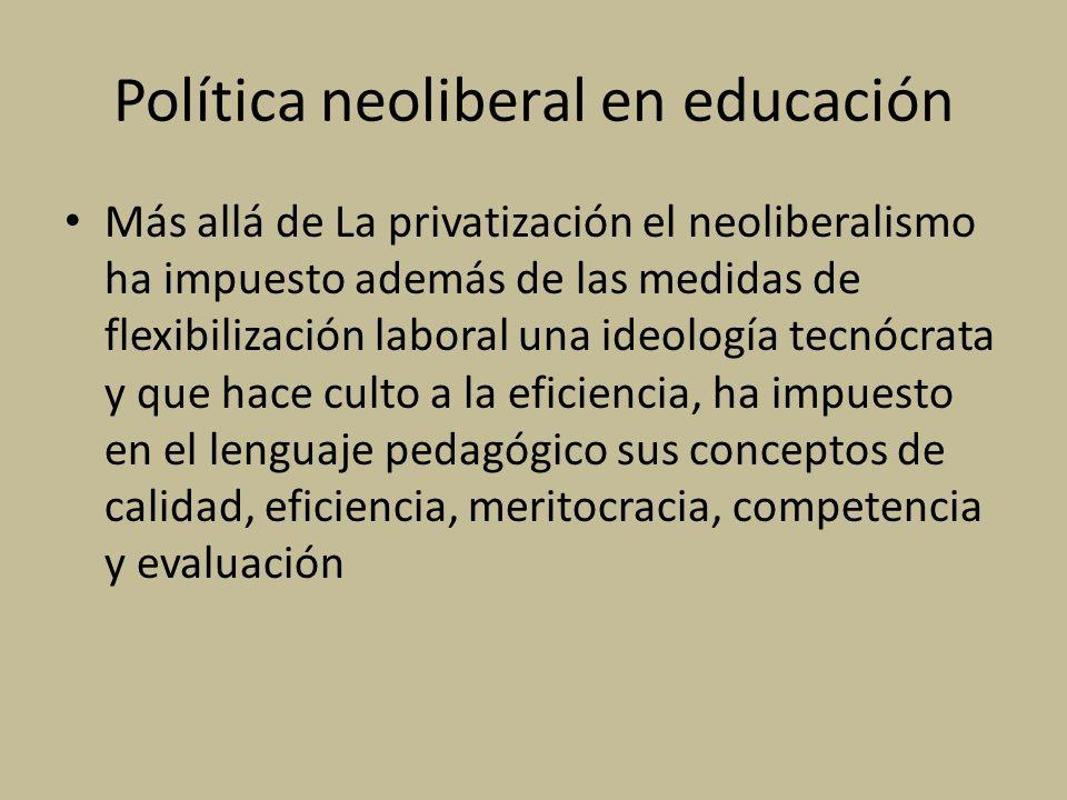 Política neoliberal en educación Más allá de La privatización el neoliberalismo ha impuesto además de las medidas de flexibilización laboral una ideología tecnócrata y que hace culto a la eficiencia, ha impuesto en el lenguaje pedagógico sus conceptos de calidad, eficiencia, meritocracia, competencia y evaluación