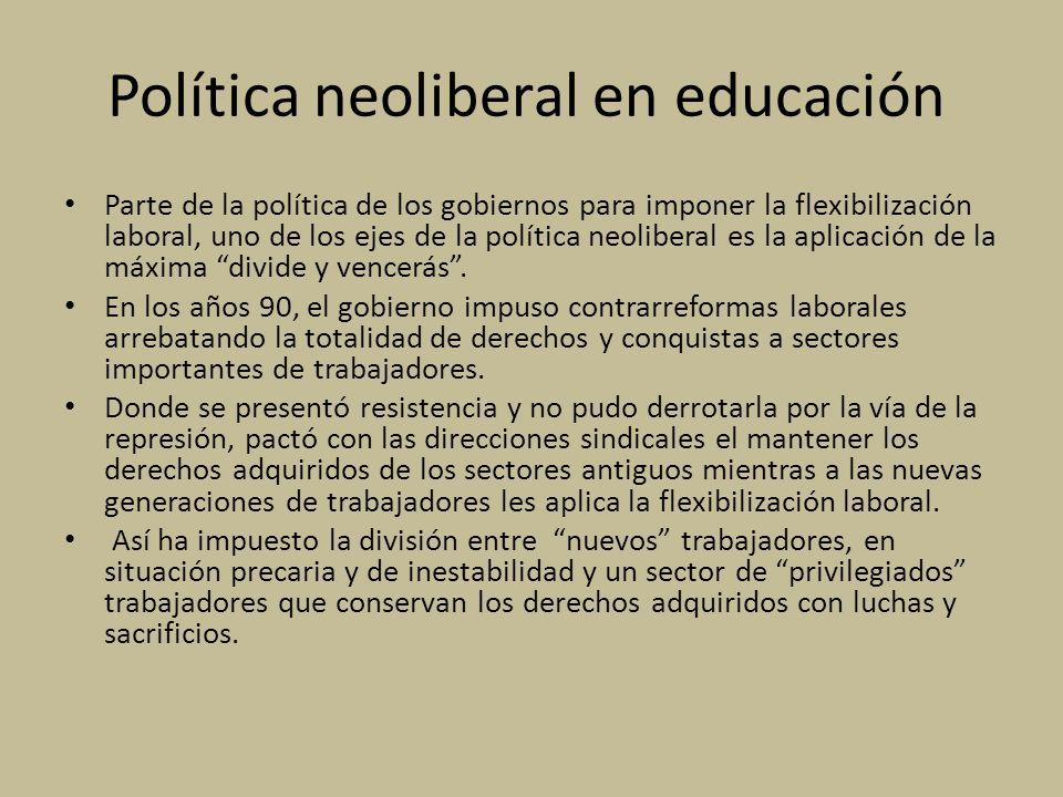 Política neoliberal en educación Parte de la política de los gobiernos para imponer la flexibilización laboral, uno de los ejes de la política neoliberal es la aplicación de la máxima divide y vencerás.