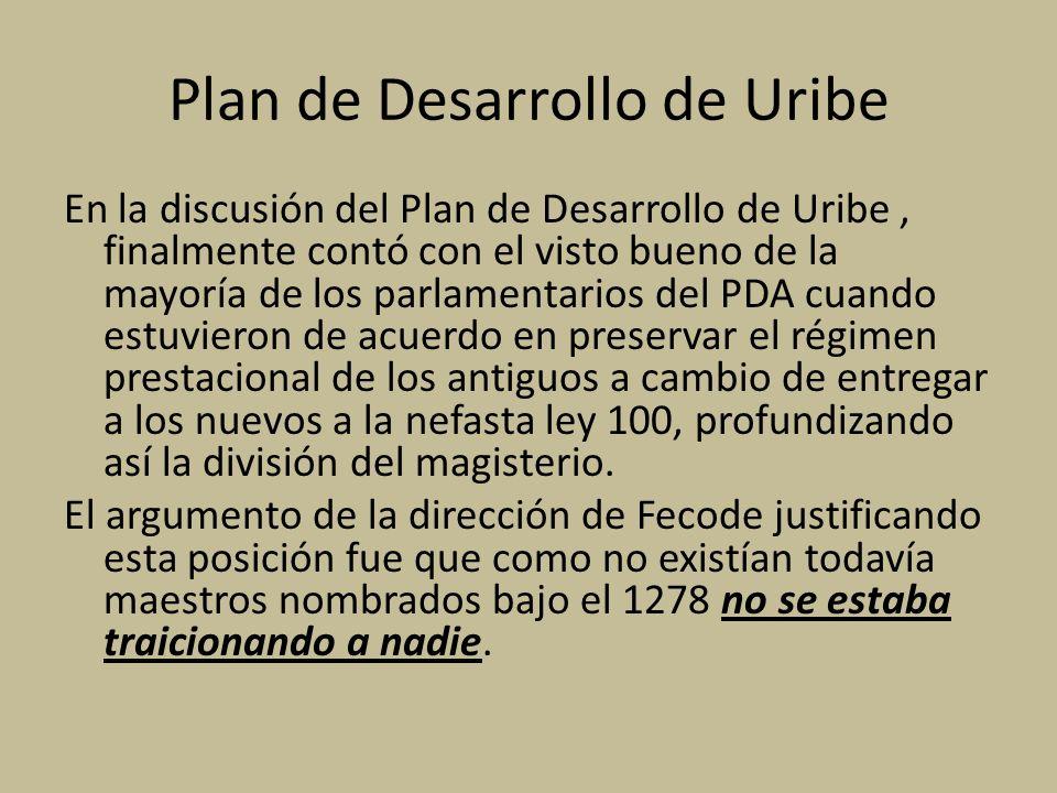 Plan de Desarrollo de Uribe En la discusión del Plan de Desarrollo de Uribe, finalmente contó con el visto bueno de la mayoría de los parlamentarios del PDA cuando estuvieron de acuerdo en preservar el régimen prestacional de los antiguos a cambio de entregar a los nuevos a la nefasta ley 100, profundizando así la división del magisterio.