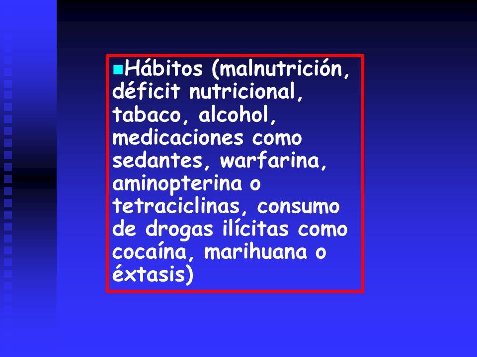 Hábitos (malnutrición, déficit nutricional, tabaco, alcohol, medicaciones como sedantes, warfarina, aminopterina o tetraciclinas, consumo de drogas il