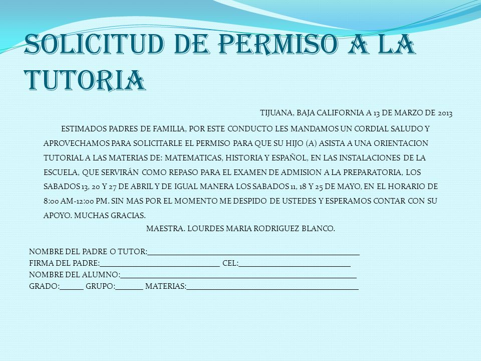 SOLICITUD DE PERMISO A LA TUTORIA TIJUANA, BAJA CALIFORNIA A 13 DE MARZO DE 2013 ESTIMADOS PADRES DE FAMILIA, POR ESTE CONDUCTO LES MANDAMOS UN CORDIA