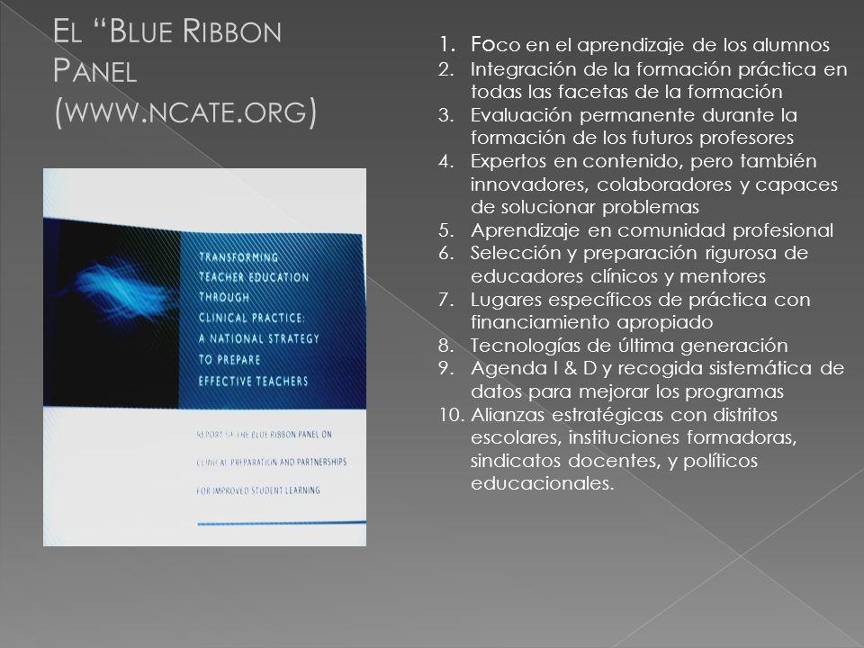 E L B LUE R IBBON P ANEL ( WWW. NCATE. ORG ) 1.Fo co en el aprendizaje de los alumnos 2.Integración de la formación práctica en todas las facetas de l