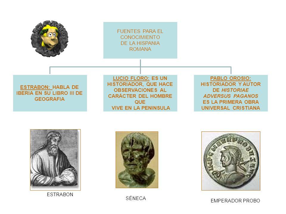 FUENTES PARA EL CONOCIMIENTO DE LA HISPANIA ROMANA ESTRABON: HABLA DE IBERIA EN SU LIBRO III DE GEOGRAFIA LUCIO FLORO: ES UN HISTORIADOR, QUE HACE OBSERVACIONES AL CARÁCTER DEL HOMBRE QUE VIVE EN LA PENINSULA PABLO OROSIO: HISTORIADOR Y AUTOR DE HISTORIAE ADVERSUS PAGANOS ES LA PRIMERA OBRA UNIVERSAL CRISTIANA ESTRABON SÉNECA EMPERADOR PROBO
