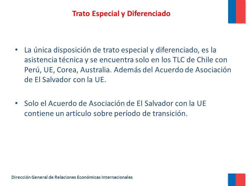 Trato Especial y Diferenciado Dirección General de Relaciones Económicas Internacionales La única disposición de trato especial y diferenciado, es la asistencia técnica y se encuentra solo en los TLC de Chile con Perú, UE, Corea, Australia.