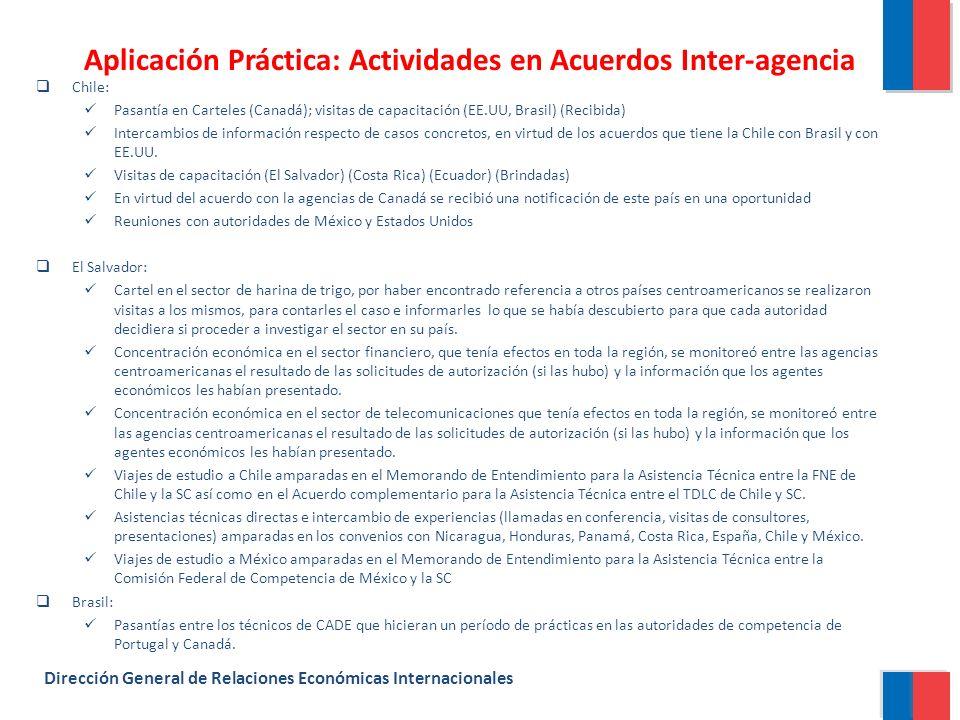 Aplicación Práctica: Actividades en Acuerdos Inter-agencia Dirección General de Relaciones Económicas Internacionales Chile: Pasantía en Carteles (Canadá); visitas de capacitación (EE.UU, Brasil) (Recibida) Intercambios de información respecto de casos concretos, en virtud de los acuerdos que tiene la Chile con Brasil y con EE.UU.