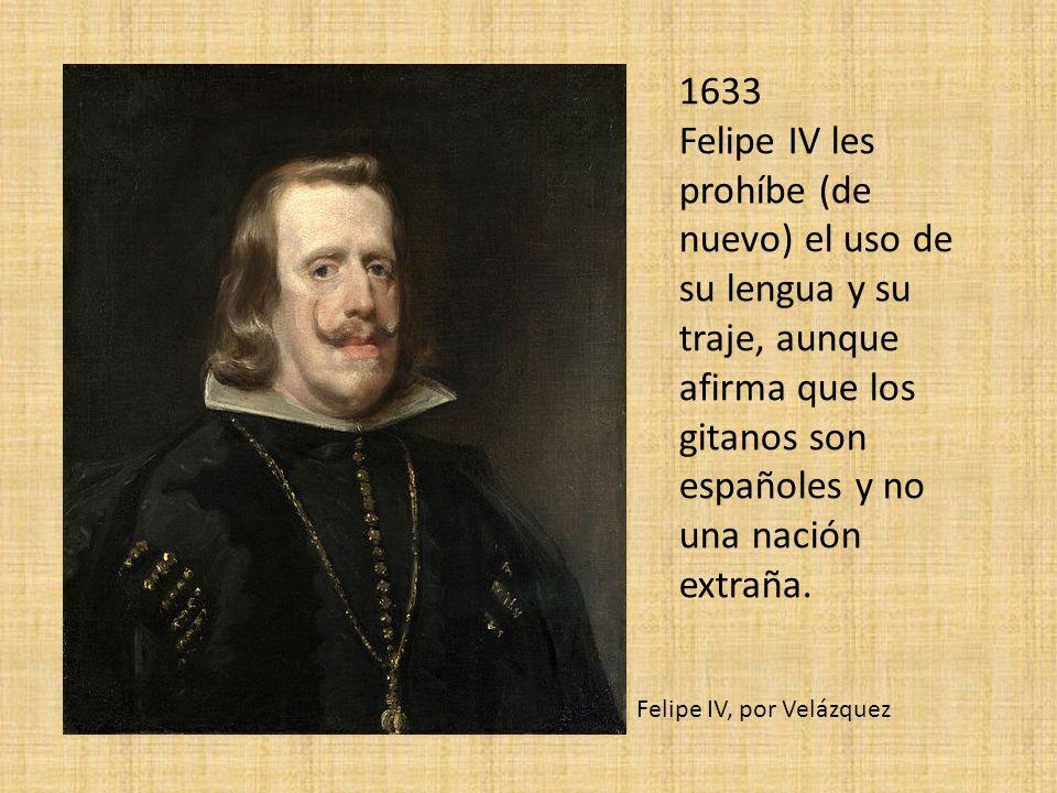 1633 Felipe IV les prohíbe (de nuevo) el uso de su lengua y su traje, aunque afirma que los gitanos son españoles y no una nación extraña. Felipe IV,