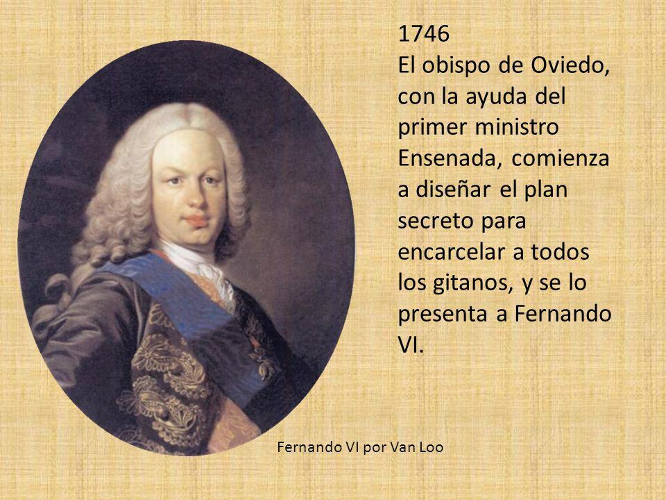 1746 El obispo de Oviedo, con la ayuda del primer ministro Ensenada, comienza a diseñar el plan secreto para encarcelar a todos los gitanos, y se lo presenta a Fernando VI.