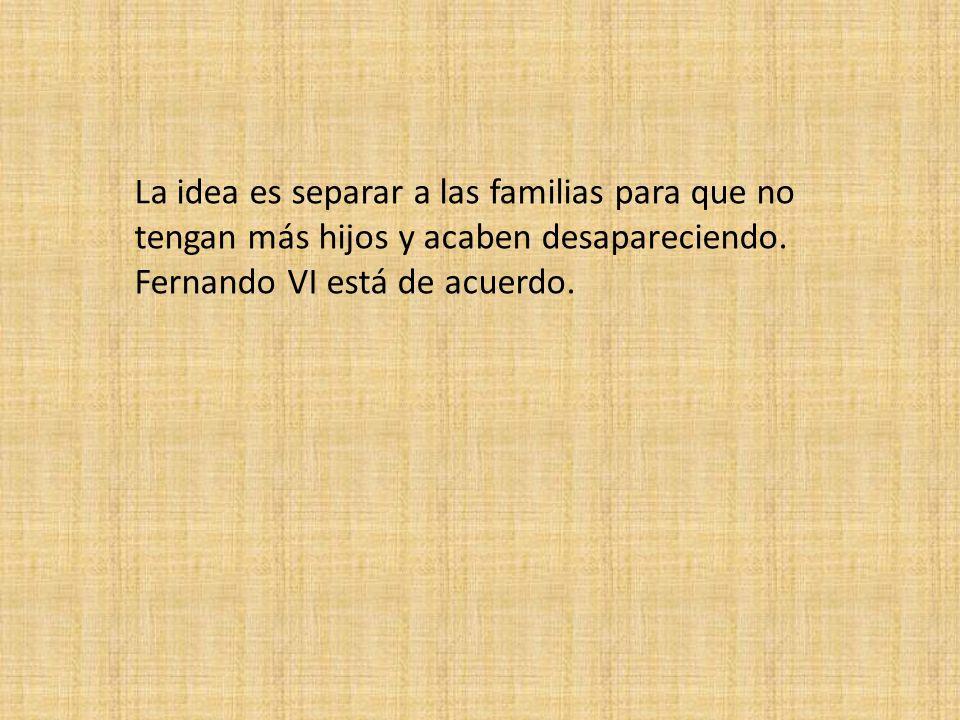 La idea es separar a las familias para que no tengan más hijos y acaben desapareciendo. Fernando VI está de acuerdo.