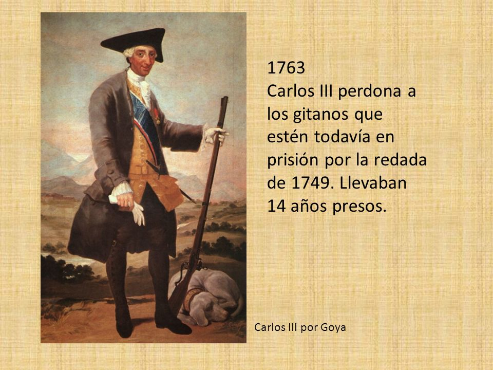 1763 Carlos III perdona a los gitanos que estén todavía en prisión por la redada de 1749. Llevaban 14 años presos. Carlos III por Goya