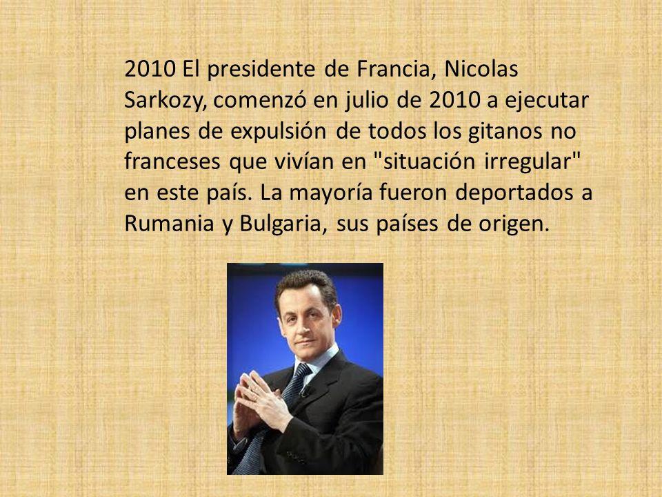 2010 El presidente de Francia, Nicolas Sarkozy, comenzó en julio de 2010 a ejecutar planes de expulsión de todos los gitanos no franceses que