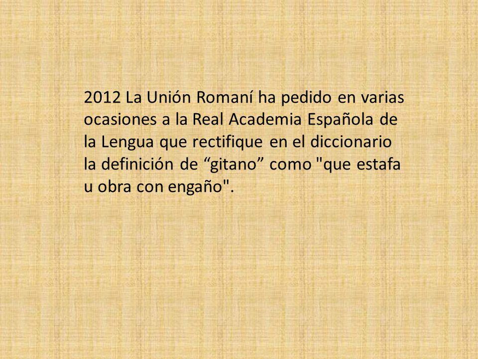 2012 La Unión Romaní ha pedido en varias ocasiones a la Real Academia Española de la Lengua que rectifique en el diccionario la definición de gitano como que estafa u obra con engaño .
