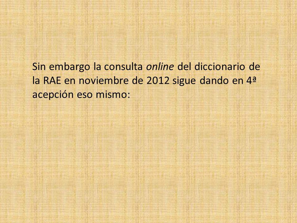 Sin embargo la consulta online del diccionario de la RAE en noviembre de 2012 sigue dando en 4ª acepción eso mismo:
