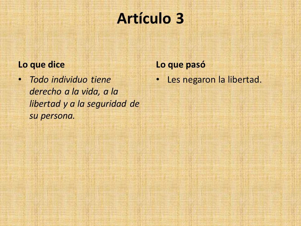 Artículo 3 Lo que dice Todo individuo tiene derecho a la vida, a la libertad y a la seguridad de su persona. Lo que pasó Les negaron la libertad.